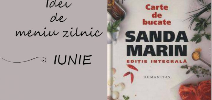 Idei de meniu zilnic pentru luna Iunie, cartea de bucate a Sandei Marin